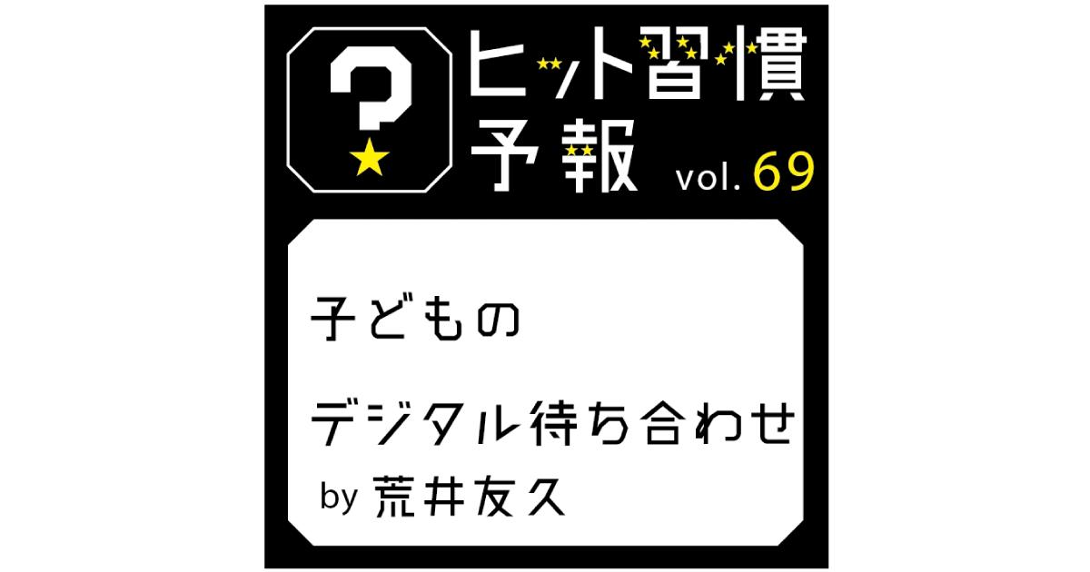ヒット習慣予報 Vol.69 『子どものデジタル待ち合わせ』